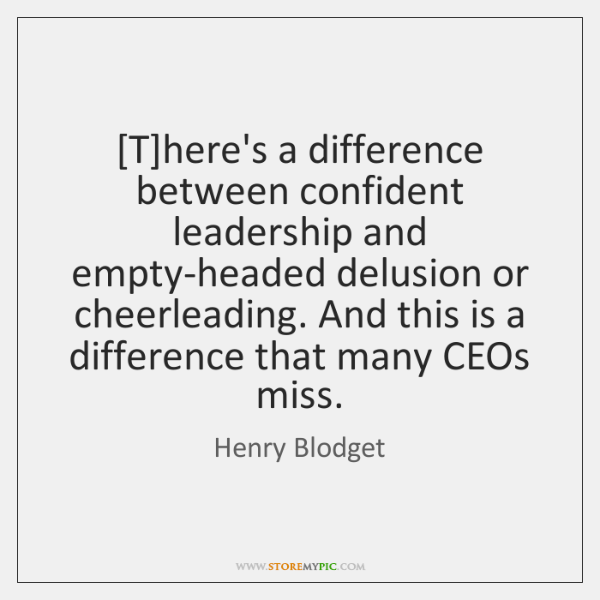 [T]here's a difference between confident leadership and empty-headed delusion or cheerleading. ...
