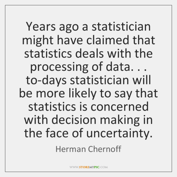 Years ago a statistician might have claimed that statistics deals with the ...