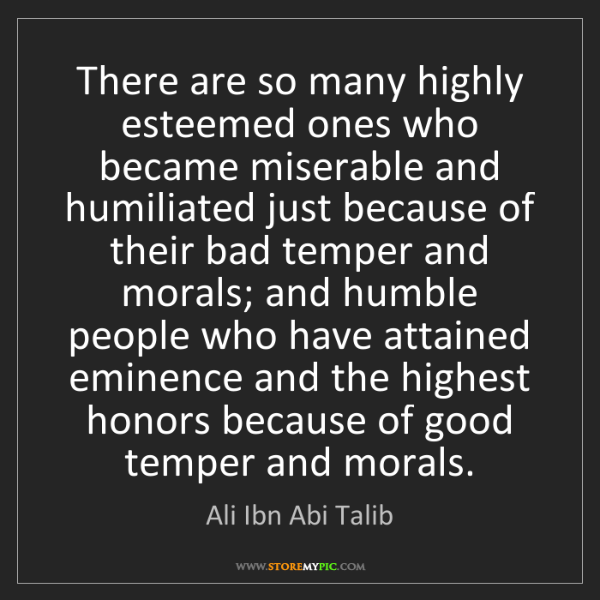 Ali Ibn Abi Talib: There are so many highly esteemed ones who became miserable...