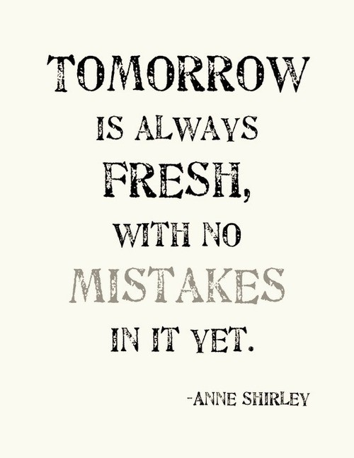 Tomorrow is always fresh with no mistakes in it yet anne shirley