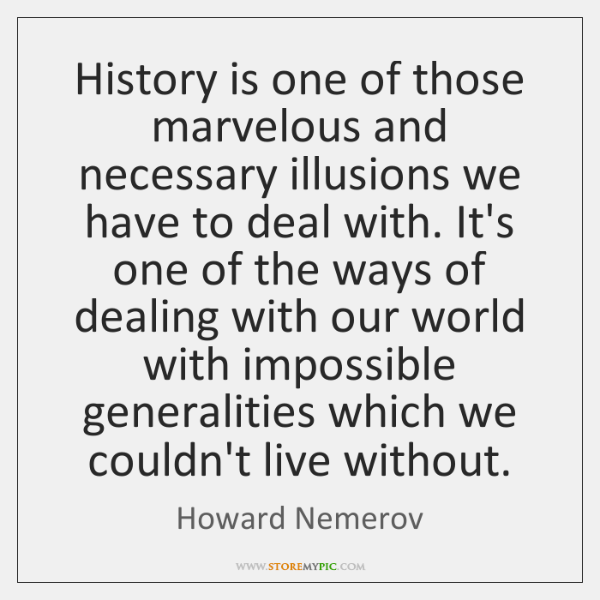 History is one of those marvelous and necessary illusions we have to ...