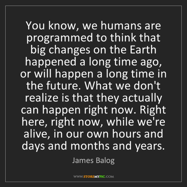James Balog: You know, we humans are programmed to think that big...