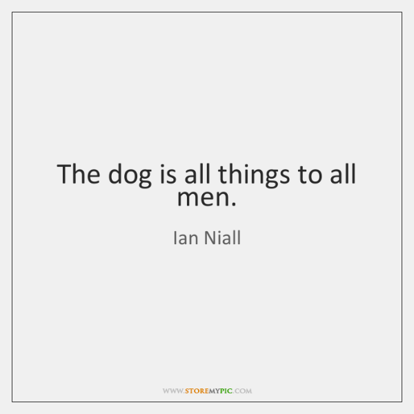 The dog is all things to all men.
