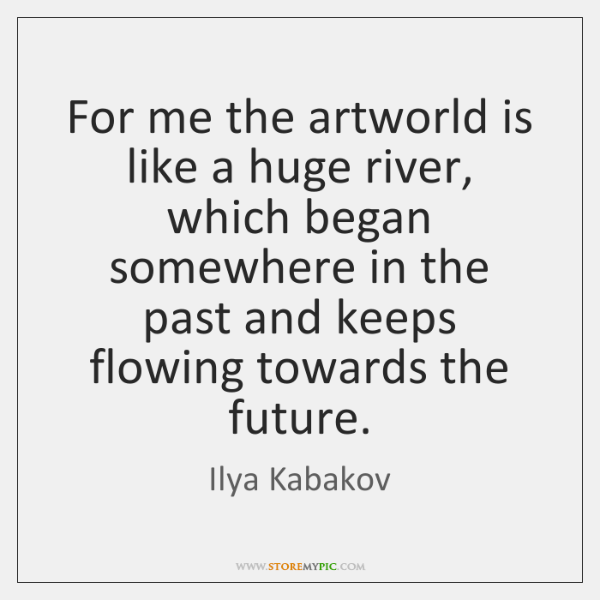 For me the artworld is like a huge river, which began somewhere ...