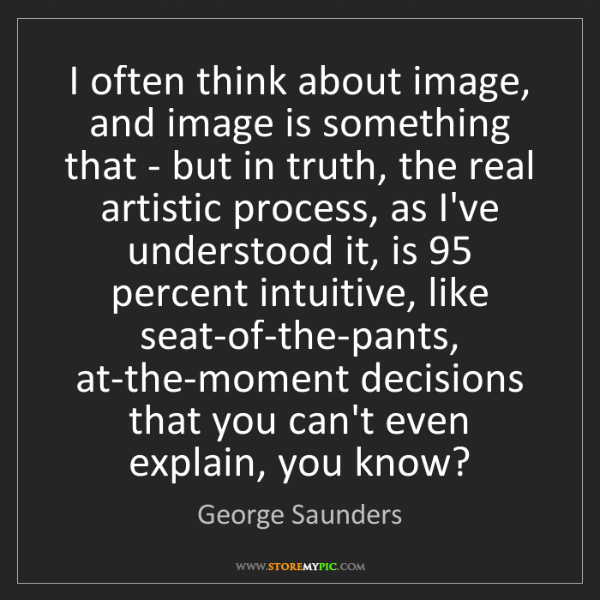 George Saunders: I often think about image, and image is something that...