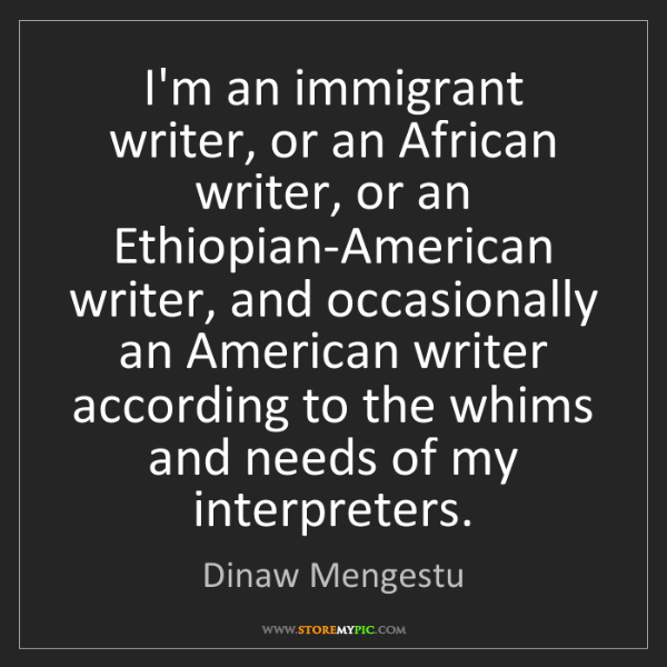 Dinaw Mengestu: I'm an immigrant writer, or an African writer, or an...