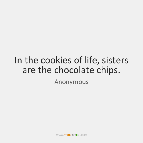 In the cookies of life, sisters are the chocolate chips.