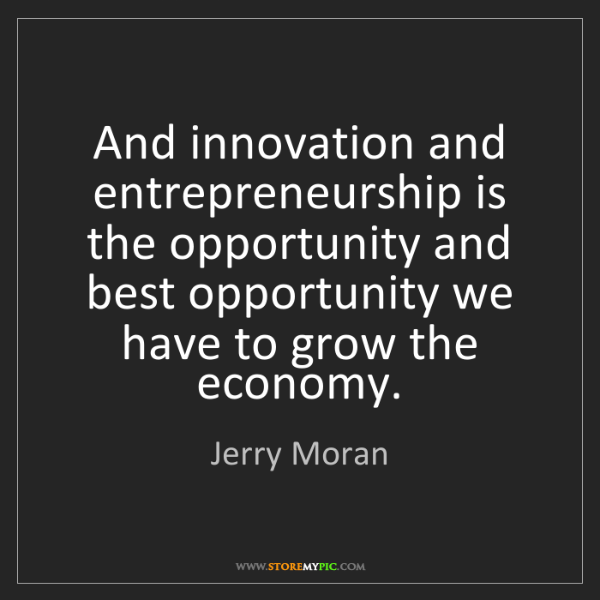 Jerry Moran: And innovation and entrepreneurship is the opportunity...