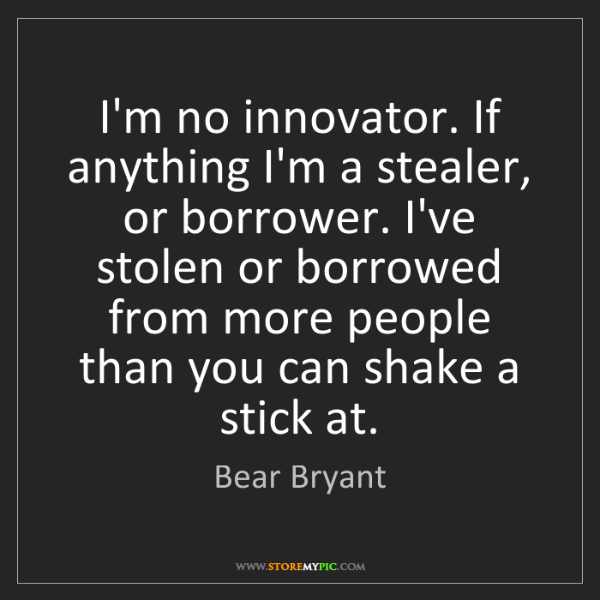 Bear Bryant: I'm no innovator. If anything I'm a stealer, or borrower....