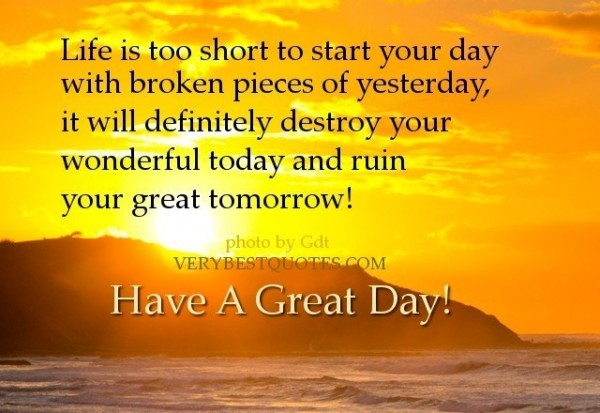 Life is too short to start your day with broken pieces of yesterday it will defi