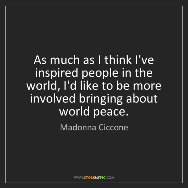 Madonna Ciccone: As much as I think I've inspired people in the world,...