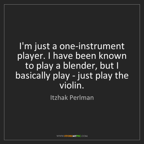 Itzhak Perlman: I'm just a one-instrument player. I have been known to...