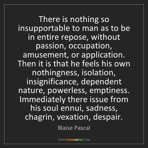 Blaise Pascal: There is nothing so insupportable to man as to be in...