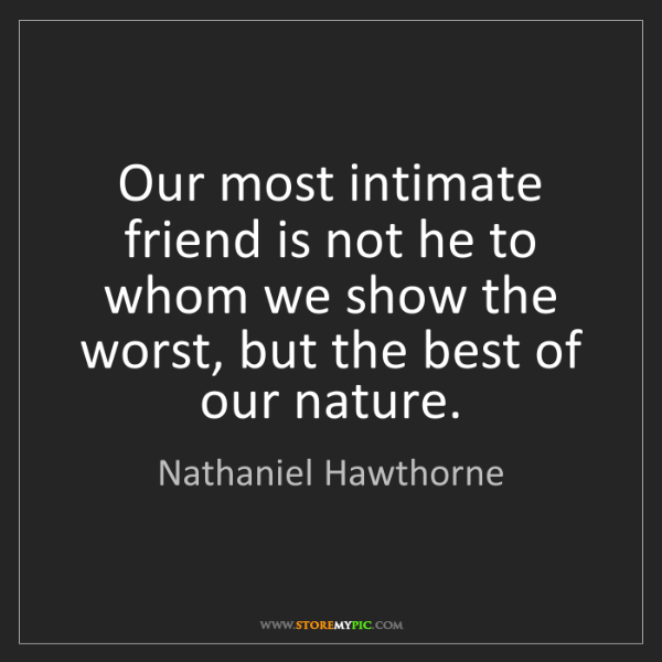 Nathaniel Hawthorne: Our most intimate friend is not he to whom we show the...