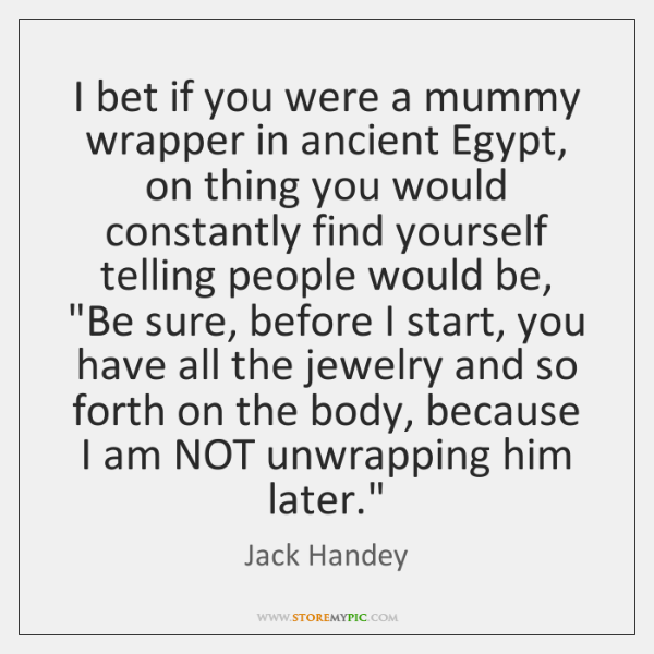 I bet if you were a mummy wrapper in ancient Egypt, on ...