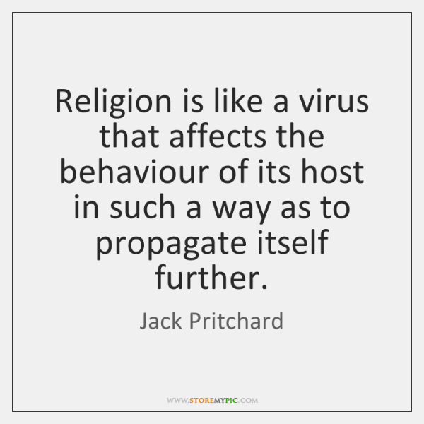 Religion is like a virus that affects the behaviour of its host ...