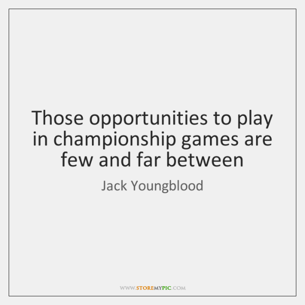 Those opportunities to play in championship games are few and far between