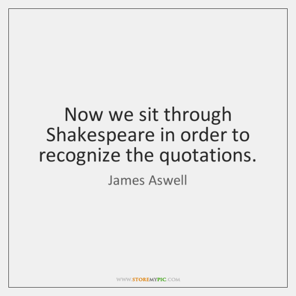 Now we sit through Shakespeare in order to recognize the quotations.