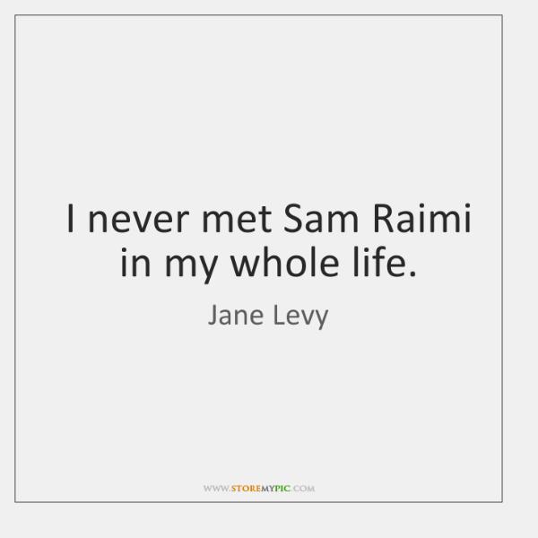 I never met Sam Raimi in my whole life.