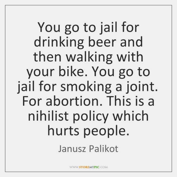 You go to jail for drinking beer and then walking with your ...