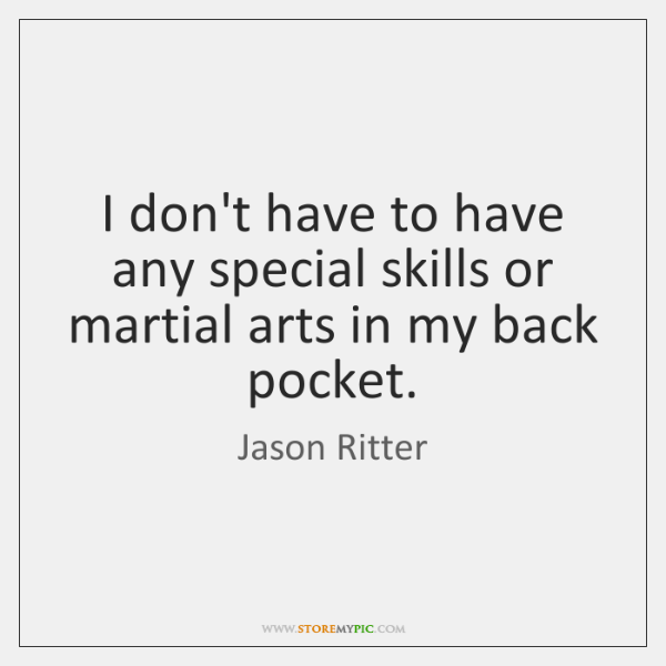 I don't have to have any special skills or martial arts in ...