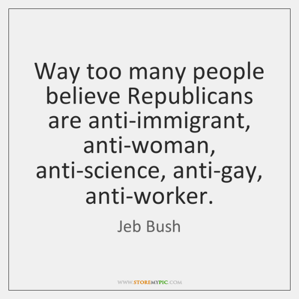 Way too many people believe Republicans are anti-immigrant, anti-woman, anti-science, anti-gay, anti