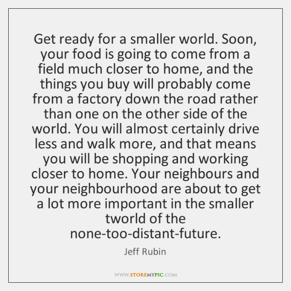 Get ready for a smaller world. Soon, your food is going to ...