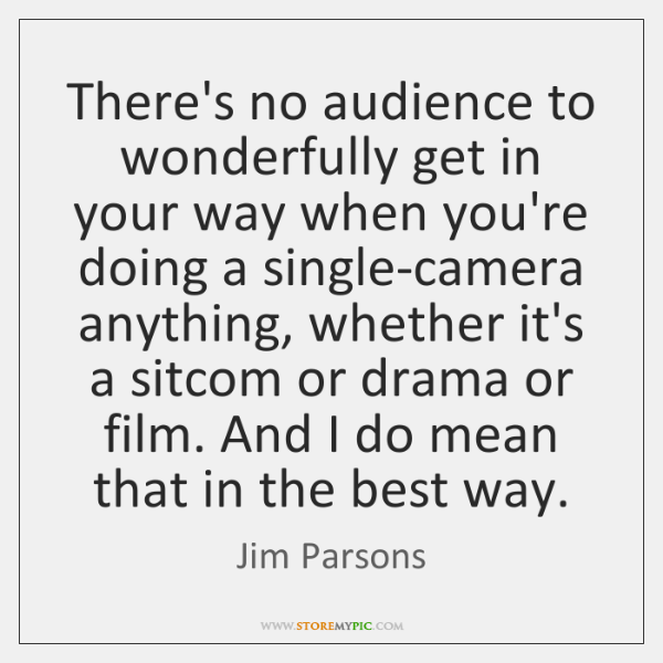 There's no audience to wonderfully get in your way when you're doing ...