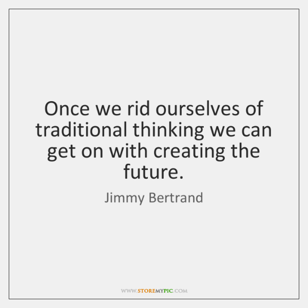 Once we rid ourselves of traditional thinking we can get on with ...