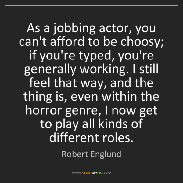 Robert Englund: As a jobbing actor, you can't afford to be choosy; if...