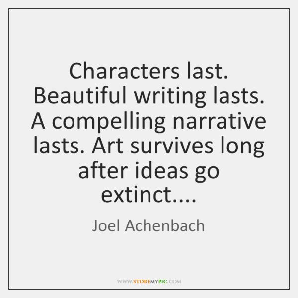 Characters last. Beautiful writing lasts. A compelling narrative lasts. Art survives long ...