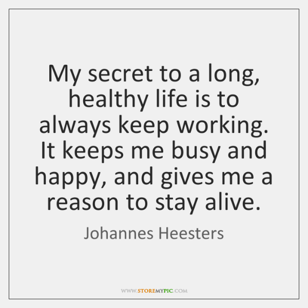 My secret to a long, healthy life is to always keep working. ...