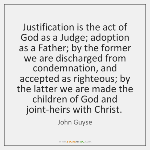 Justification is the act of God as a Judge; adoption as a ...