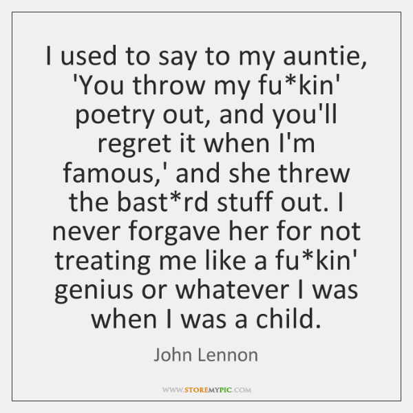 I used to say to my auntie, 'You throw my fu*kin' ...