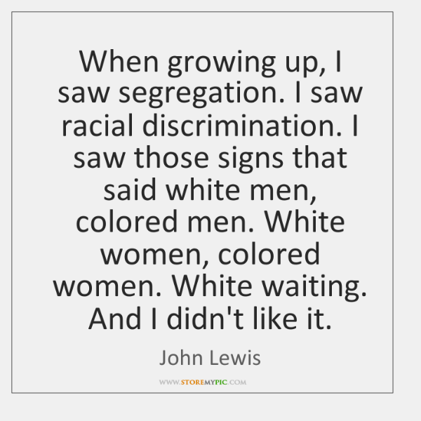 John Lewis Quotes: When Growing Up, I Saw Segregation. I Saw Racial