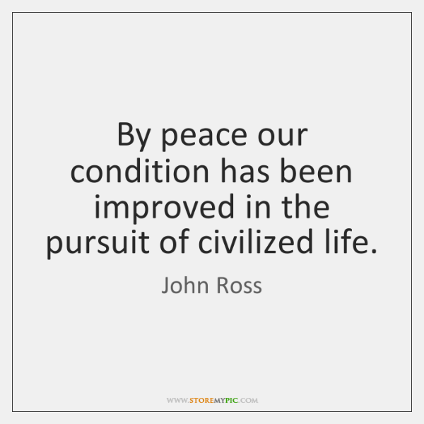 By peace our condition has been improved in the pursuit of civilized ...
