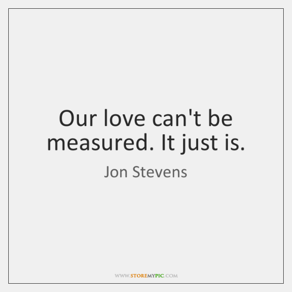 Our love can't be measured. It just is.