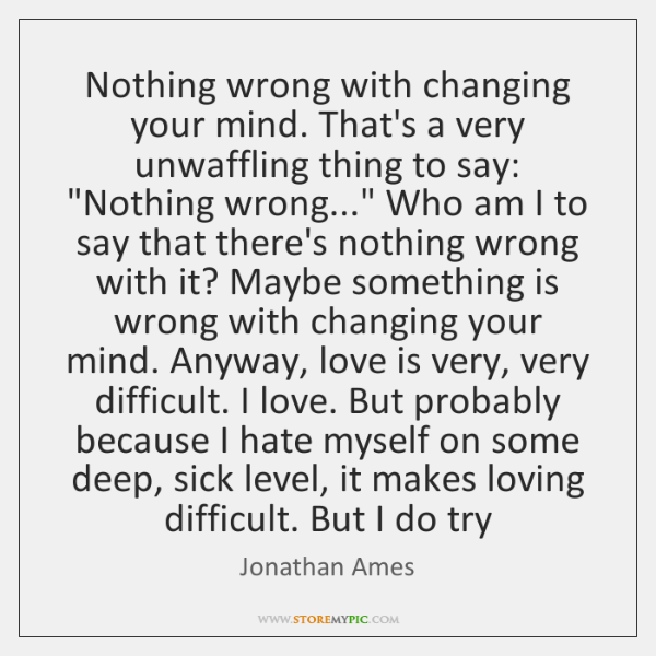 Nothing wrong with changing your mind. That's a very unwaffling thing to ...