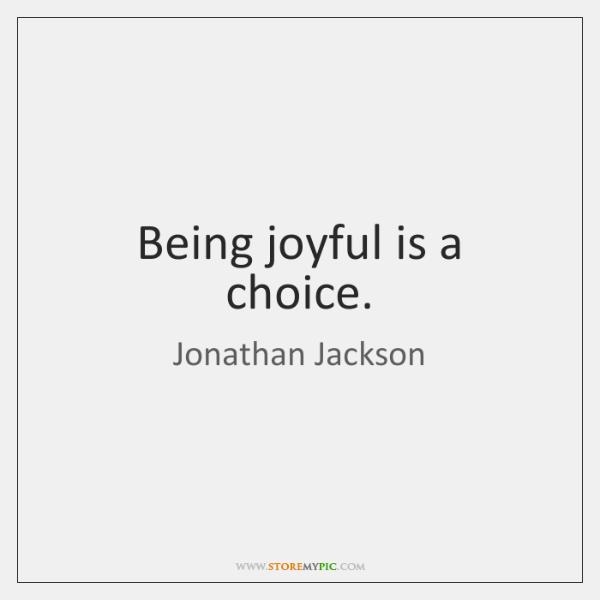Being joyful is a choice.
