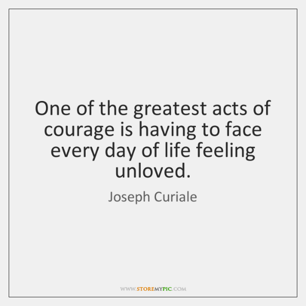 One of the greatest acts of courage is having to face every ...