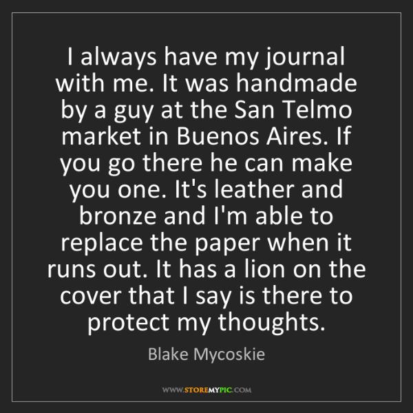 Blake Mycoskie: I always have my journal with me. It was handmade by...