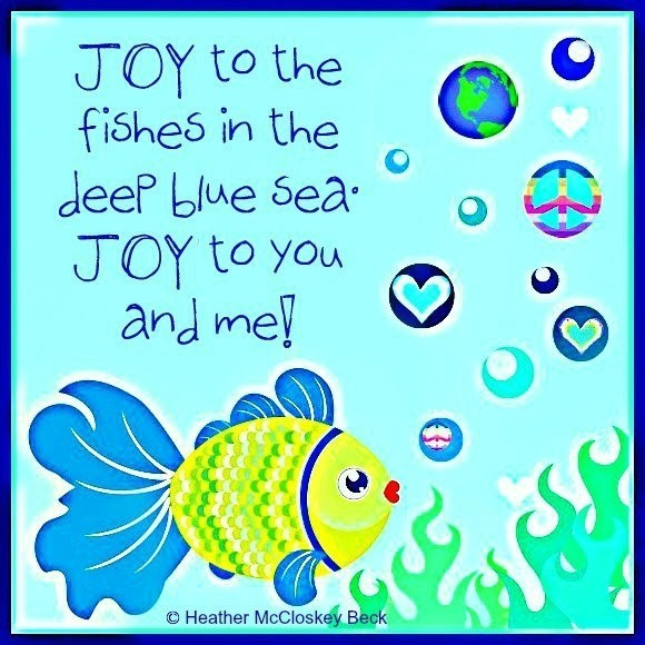 Joy to the fishes in the deep blue sea joy to you and me