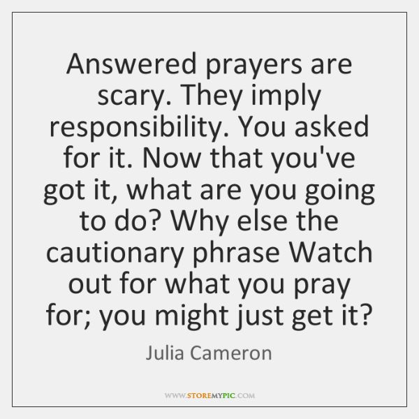 Answered prayers are scary. They imply responsibility. You asked for it. Now ...