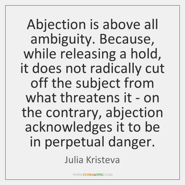Abjection is above all ambiguity. Because, while releasing a hold, it does ...