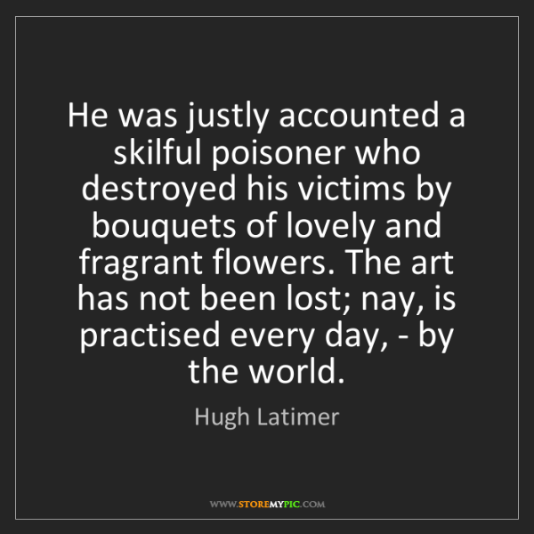 Hugh Latimer: He was justly accounted a skilful poisoner who destroyed...