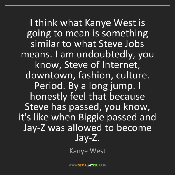 Kanye West: I think what Kanye West is going to mean is something...