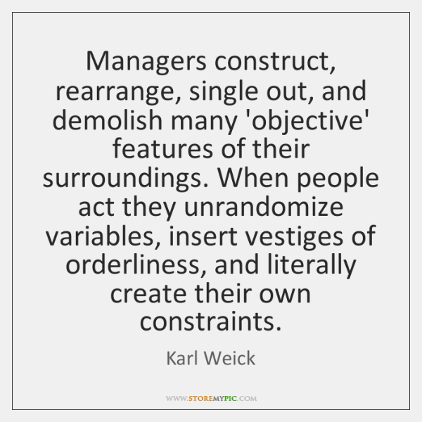 Managers construct, rearrange, single out, and demolish many 'objective' features of their ...