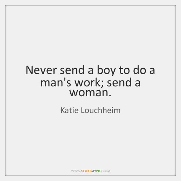 Never send a boy to do a man's work; send a woman.