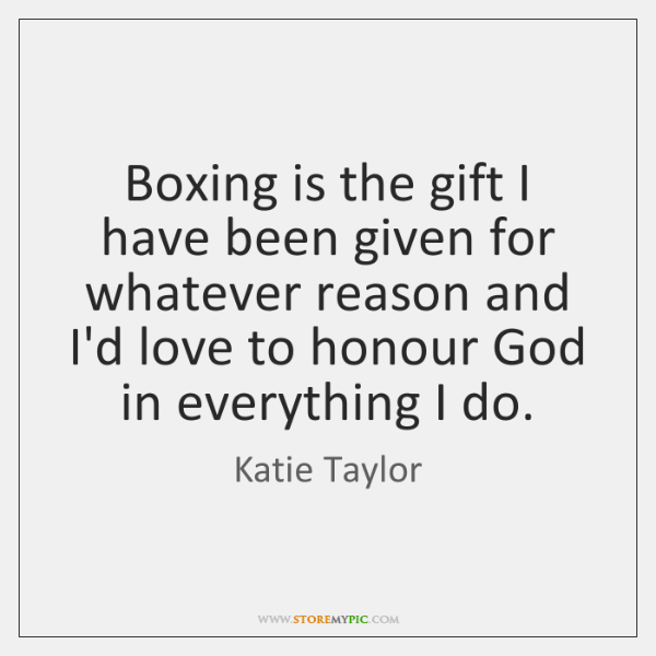 Boxing is the gift I have been given for whatever reason and ...