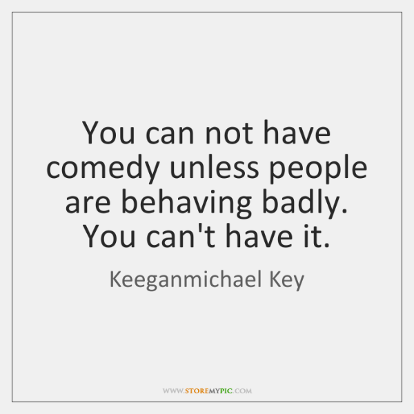 You can not have comedy unless people are behaving badly. You can't ...